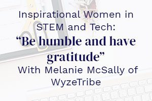 """Inspirational Women in STEM and Tech: """"Be humble and have gratitude"""" With Melanie McSally of WyzeTribe"""